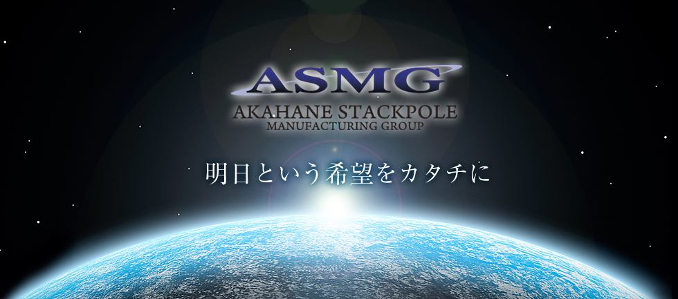ASMG AKAHANE STACKPOLE MANUFACTURING GROUP 明日という希望をカタチに